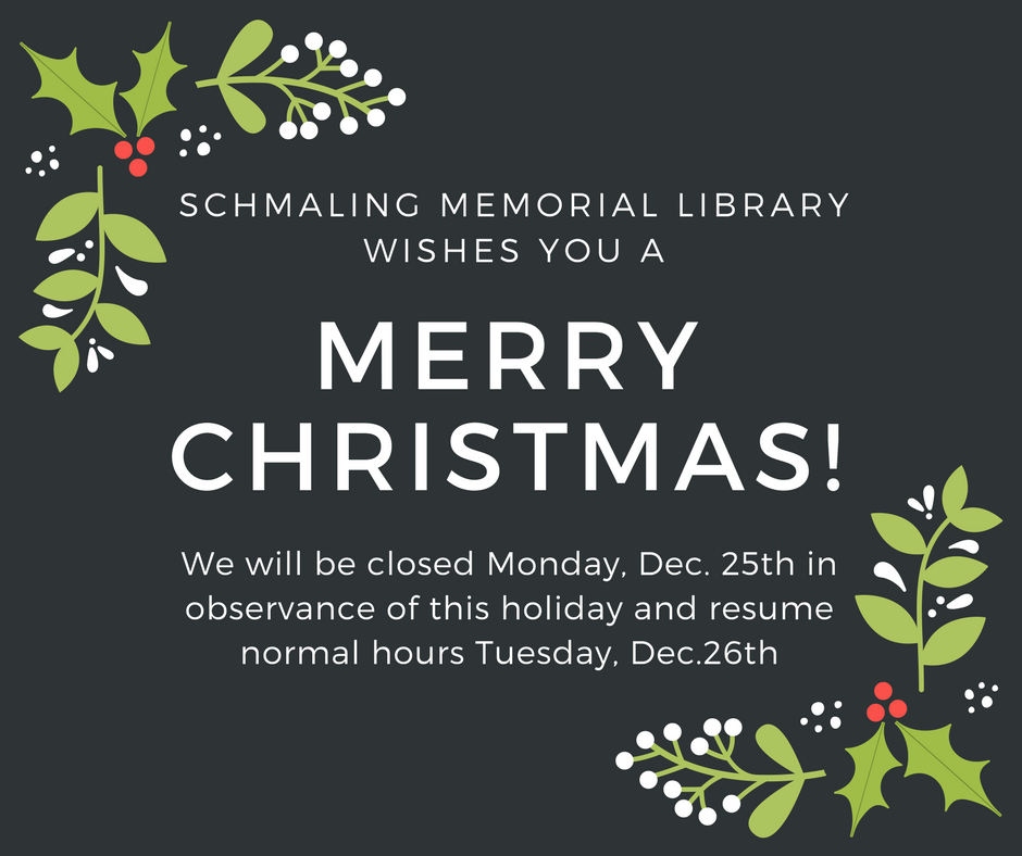Image that reads Schmaling Memorial Library wishes you a Merry Christmas! We will closed Monday, Dec. 25th in observance of this holiday and resume normal hours Tuesday, Dec. 26th.