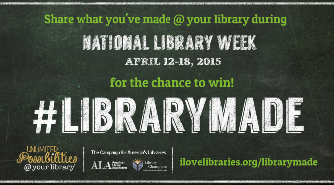 "image of a digital banner which reads: ""Share what you've made at your library during National Library Week April 12-18, 2015 for the chance to win! #LIBRARYMADE"" with the website link ilovelibraries.org/librarymade"