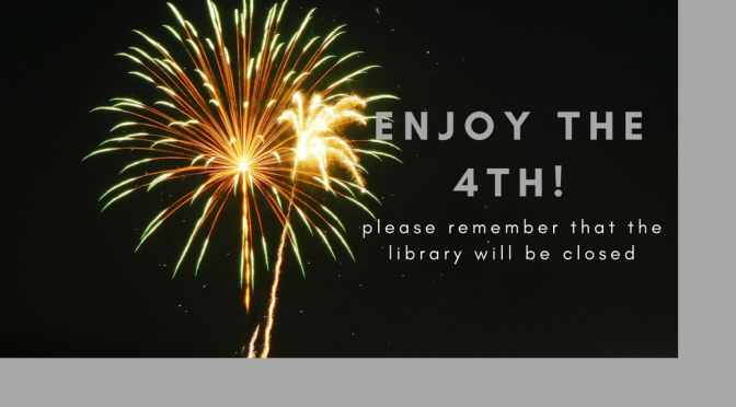 """image of fireworks that reads """"enjoy the 4th; please remember that the library will be closed"""""""